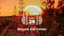 Day 25 – Stress – Ground and Center